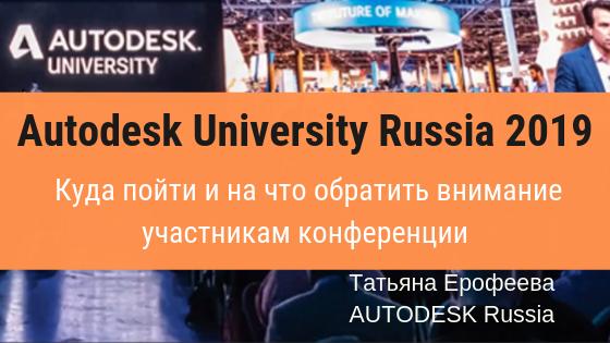 Вебинар. Autodesk University Russia 2019. Куда пойти и на что обратить внимание участникам конференции